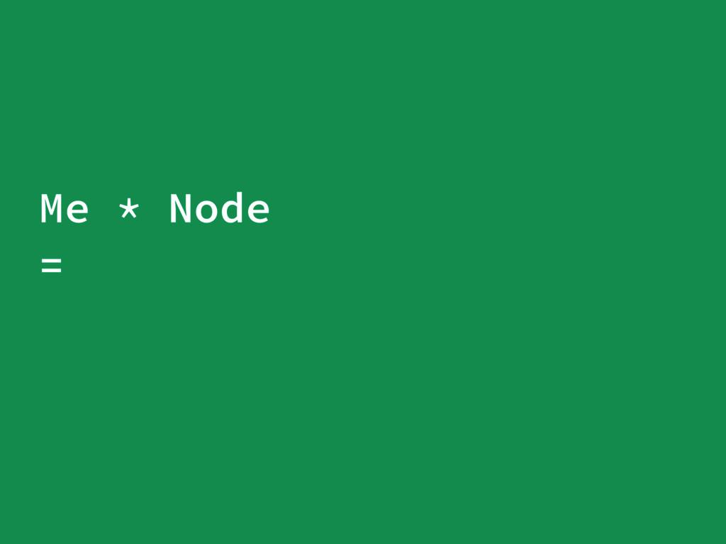 Me * Node =
