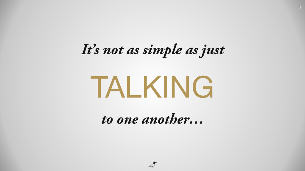 3 It's not as simple as just TALKING  to one an...