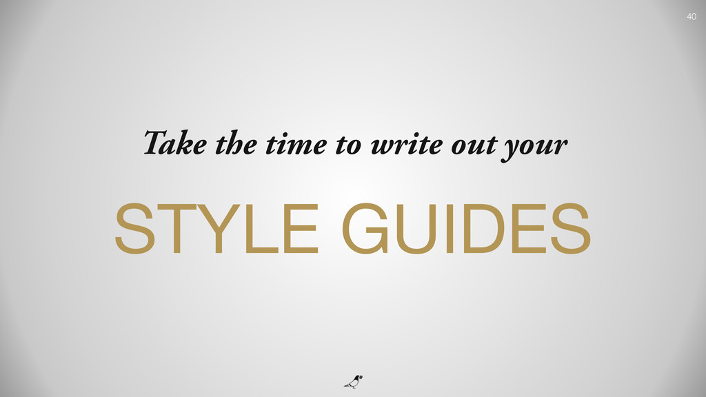 40 Take the time to write out your STYLE GUIDES