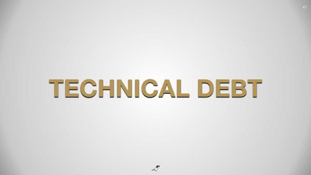 47 TECHNICAL DEBT