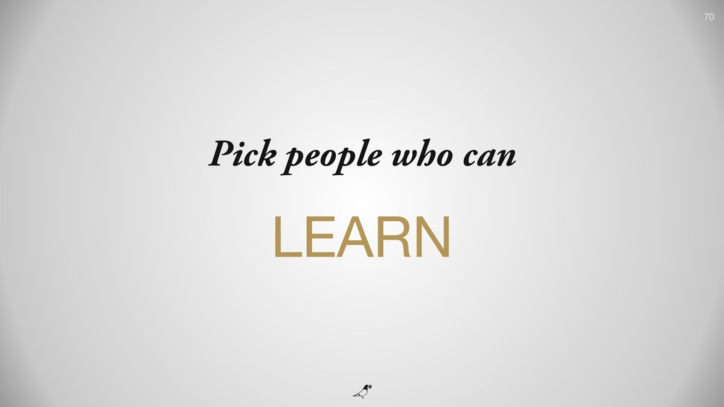 70 Pick people who can LEARN