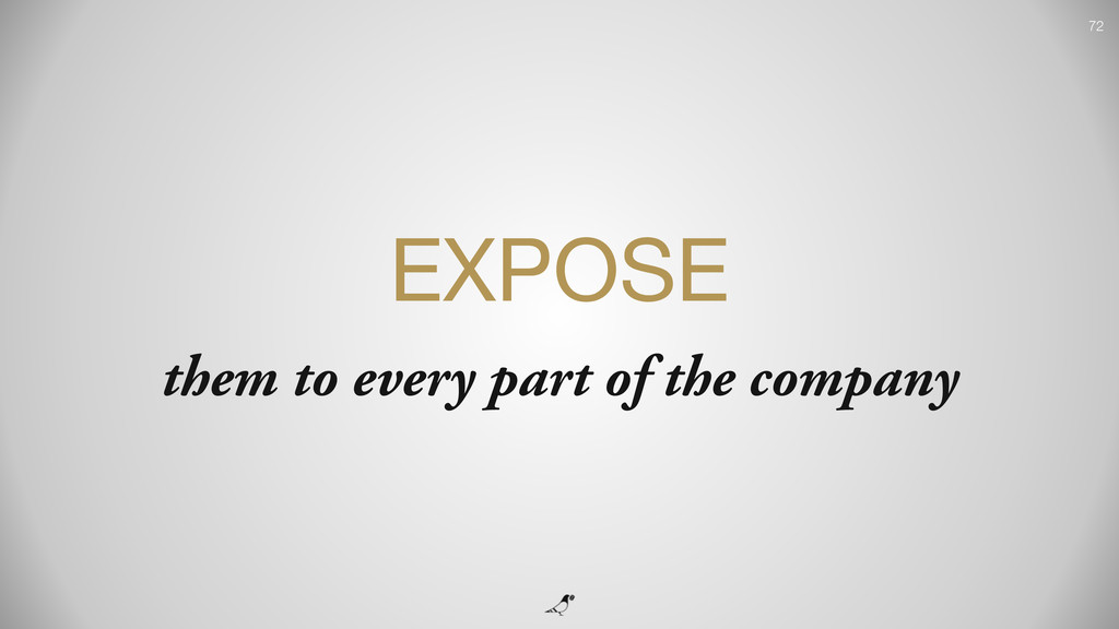 72 EXPOSE  them to every part of the company