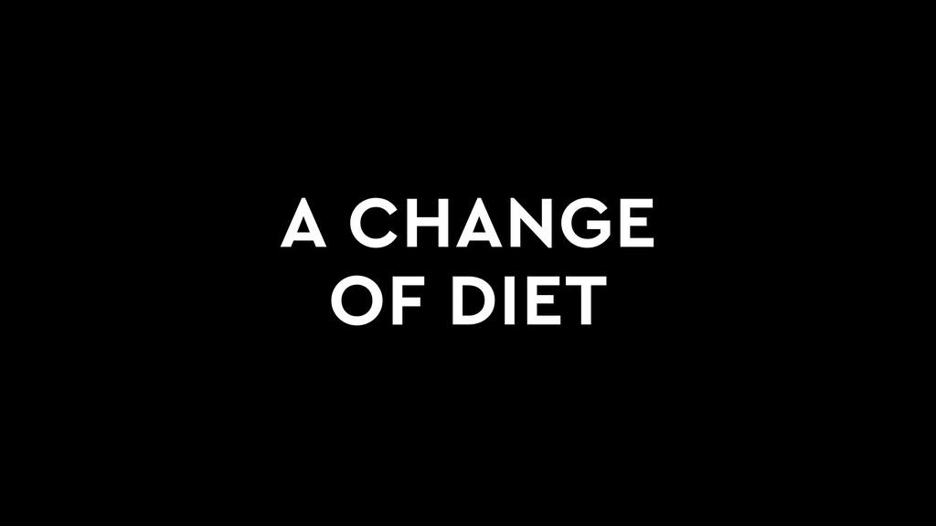 A CHANGE OF DIET