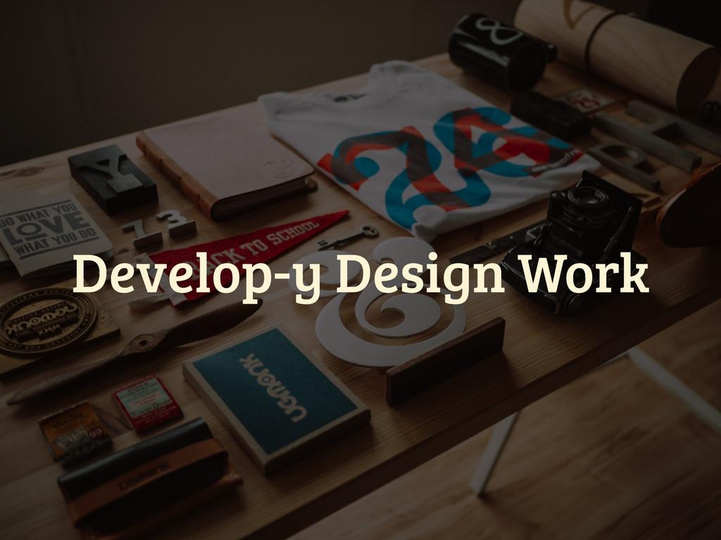 Develop-y Design Work