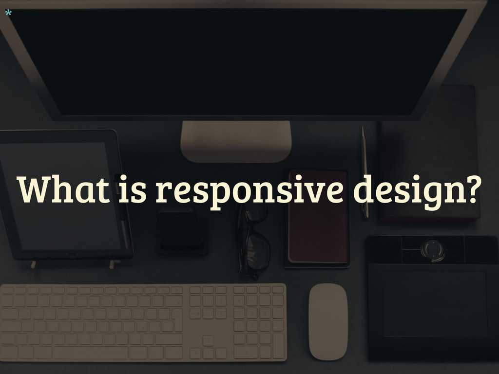 What is responsive design? *