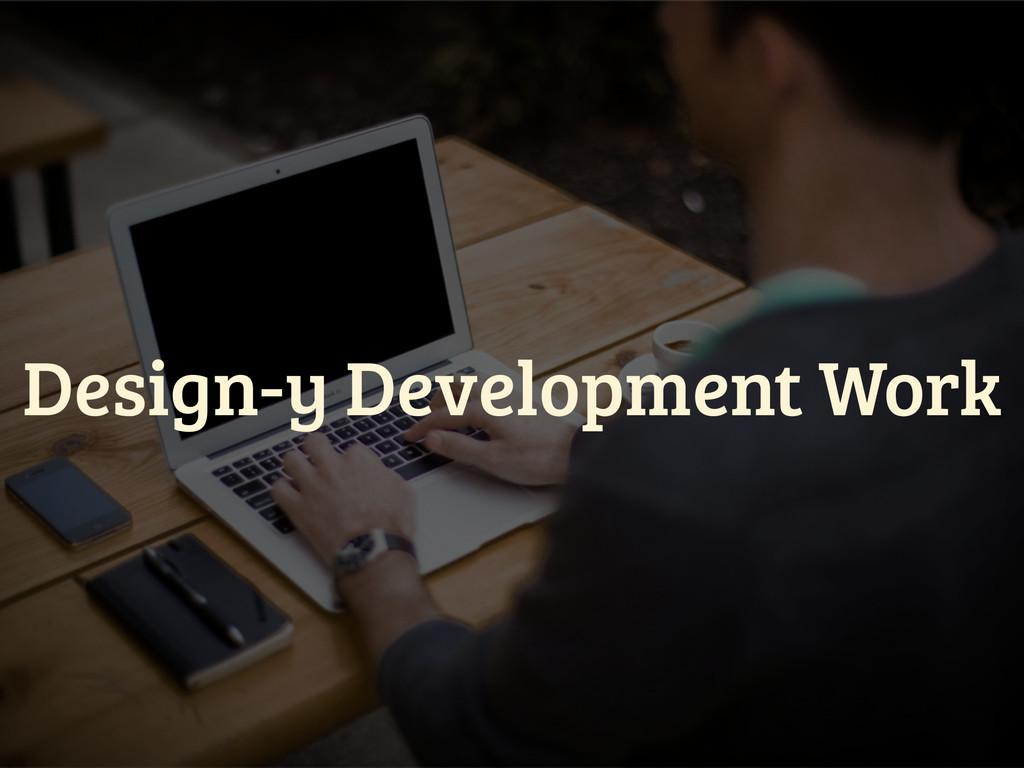 Design-y Development Work