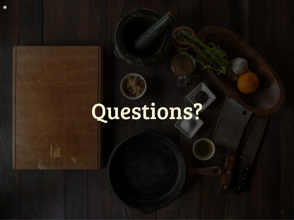 Questions? *