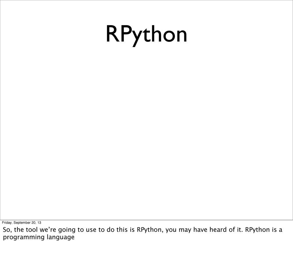RPython Friday, September 20, 13 So, the tool w...
