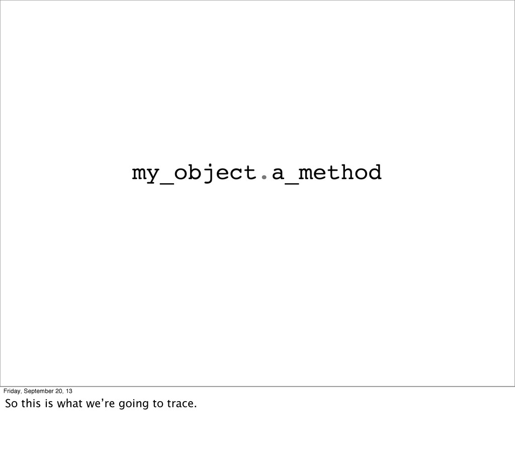 my_object.a_method Friday, September 20, 13 So ...