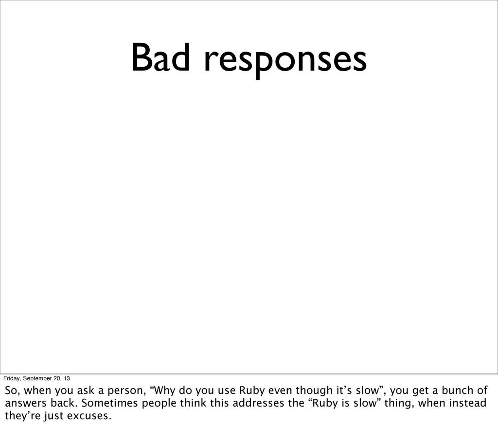 Bad responses Friday, September 20, 13 So, when...