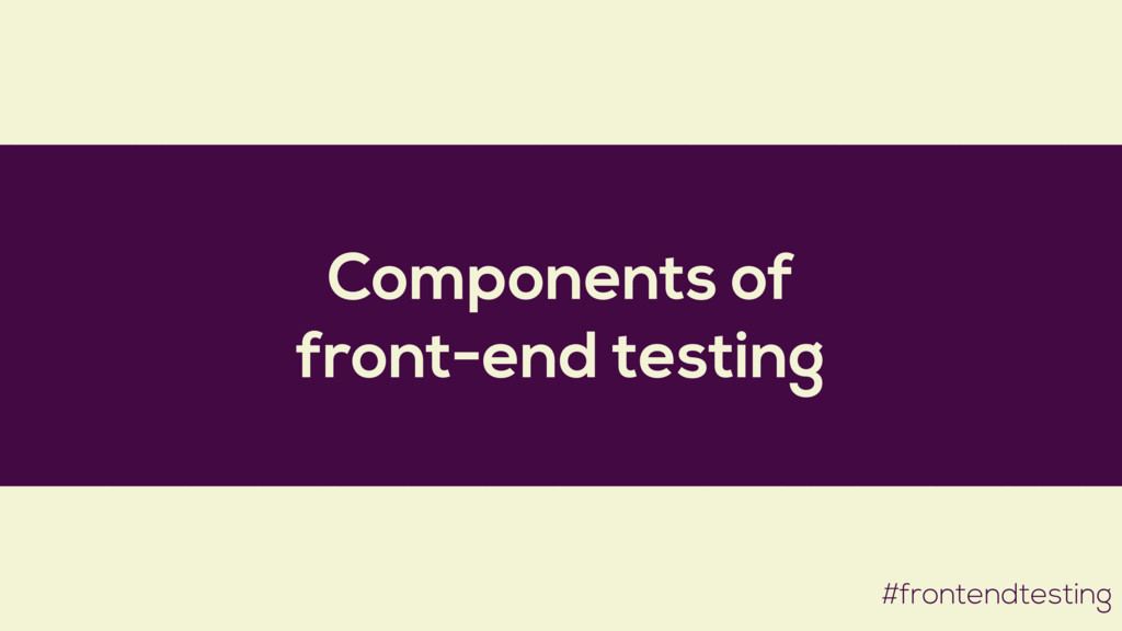 Components of front-end testing #frontendtesting