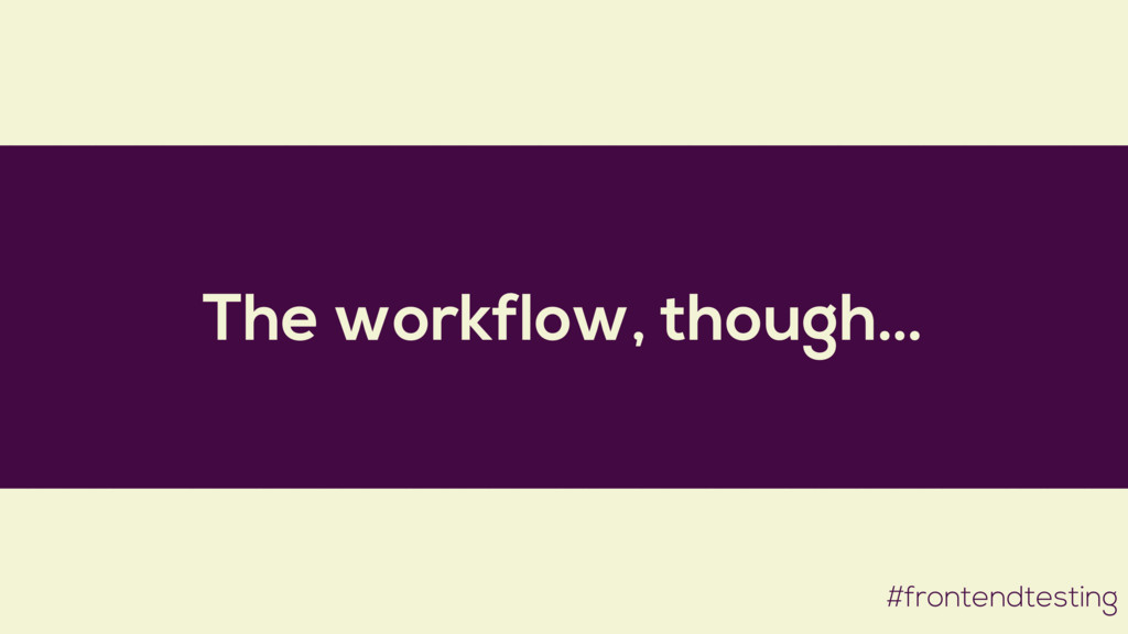The workflow, though… #frontendtesting