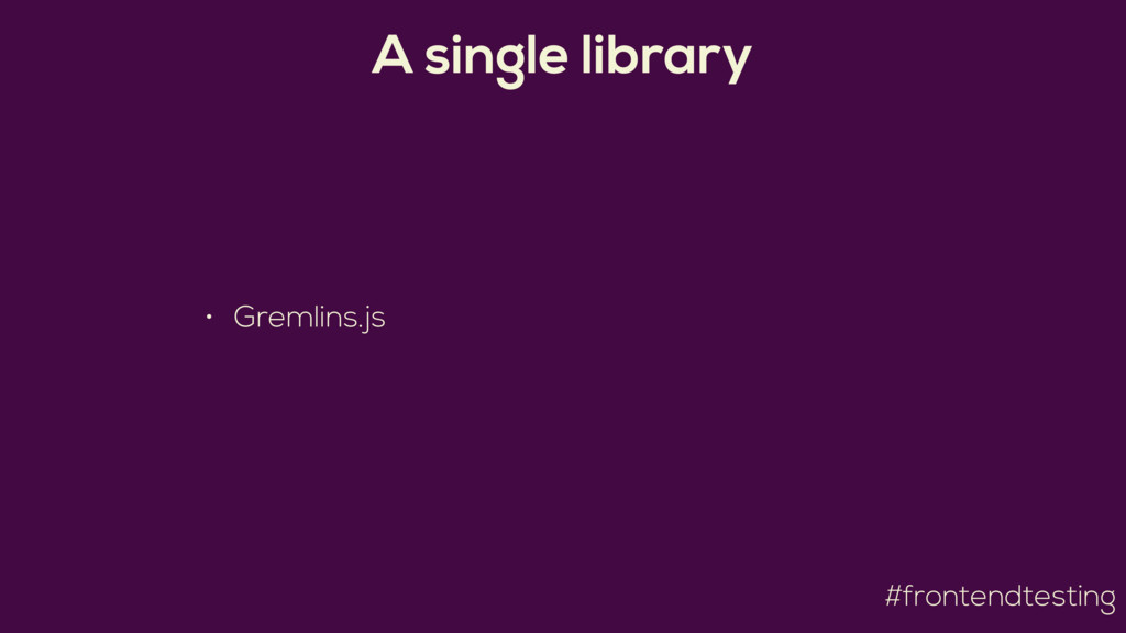 #frontendtesting A single library • Gremlins.js