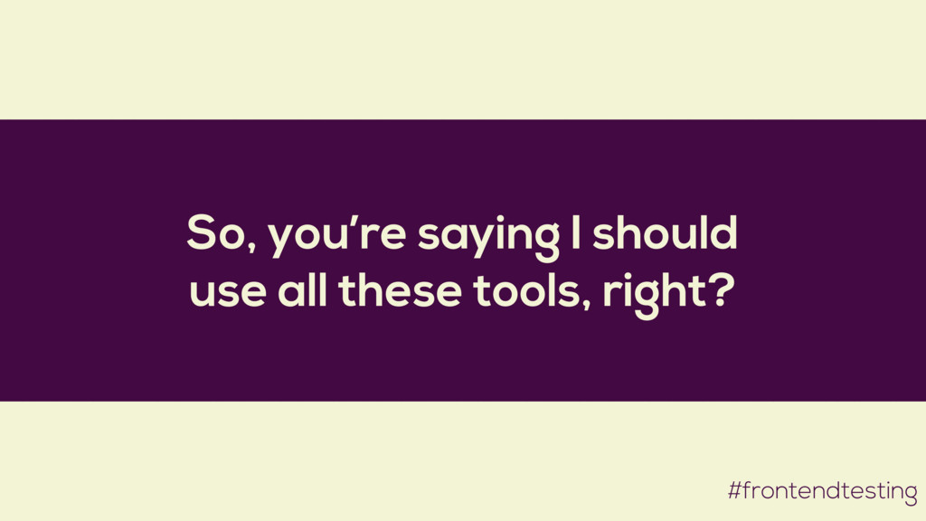 So, you're saying I should use all these tools,...