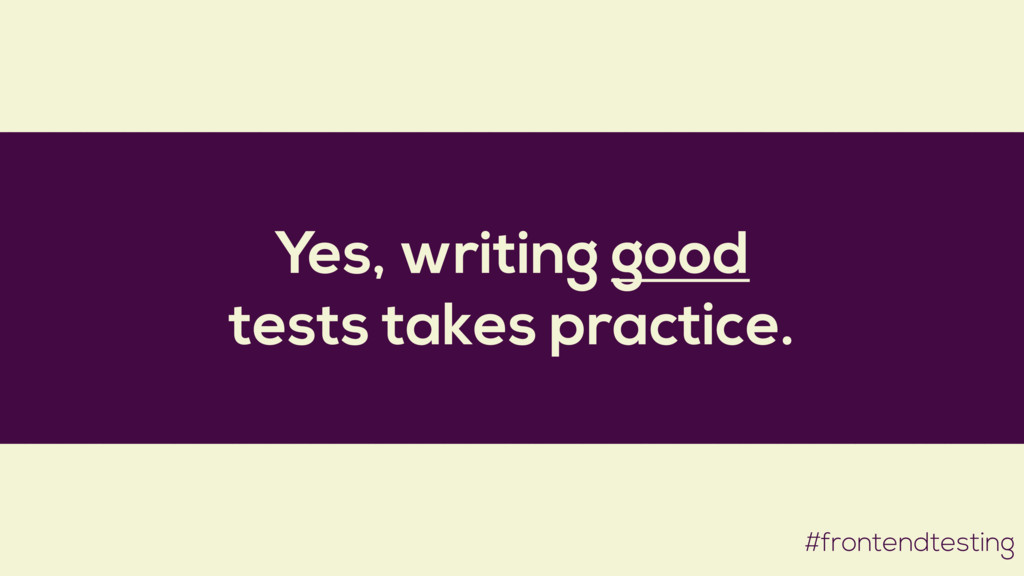 Yes, writing good tests takes practice. #fronte...