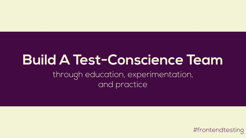 #frontendtesting Build A Test-Conscience Team t...