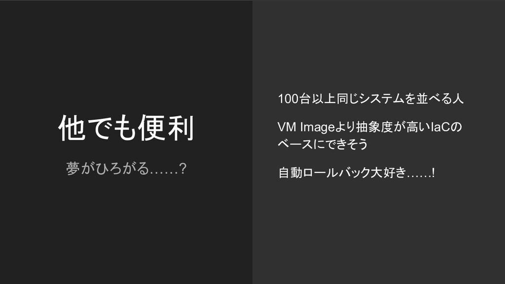 他でも便利 夢がひろがる……? 100台以上同じシステムを並べる人 VM Imageより抽象度...