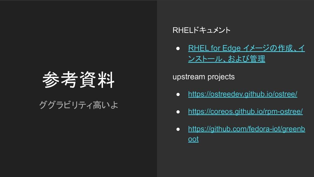 参考資料 ググラビリティ高いよ RHELドキュメント ● RHEL for Edge イメージ...