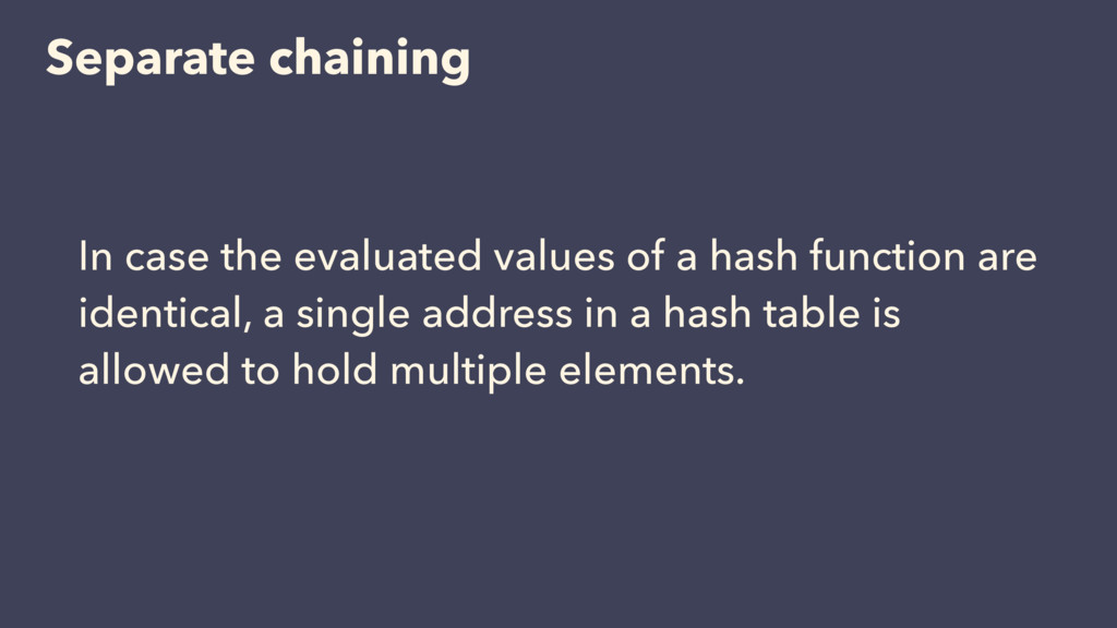 Separate chaining In case the evaluated values ...