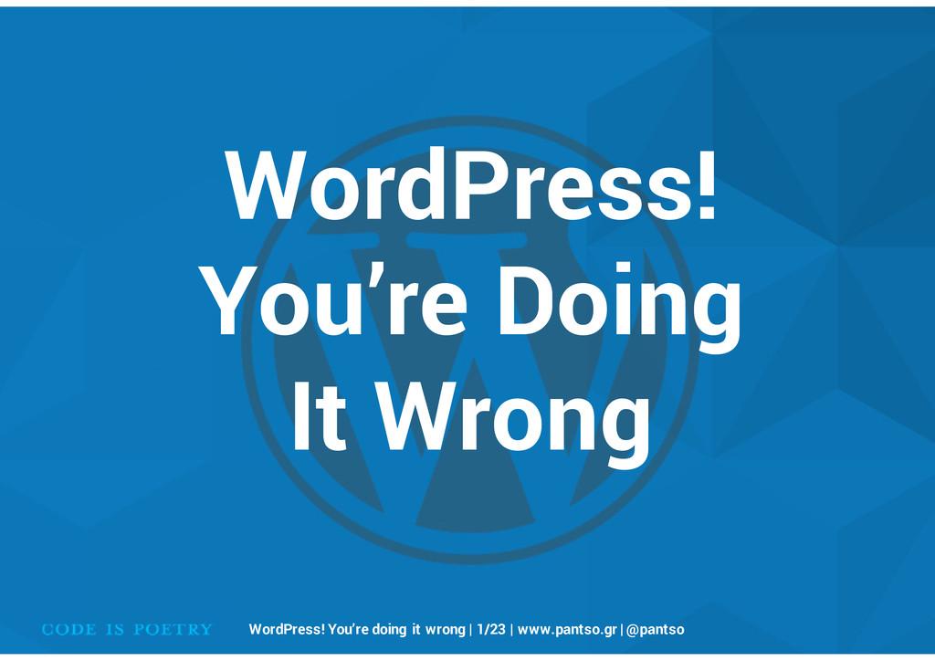 WordPress! You're Doing It Wrong WordPress! You...