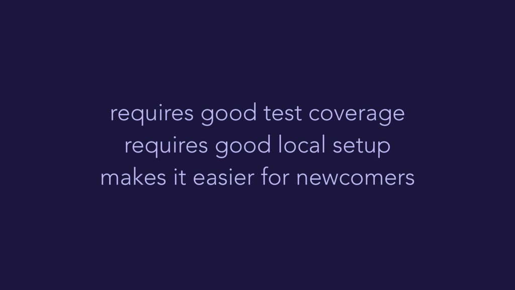 requires good test coverage requires good local...