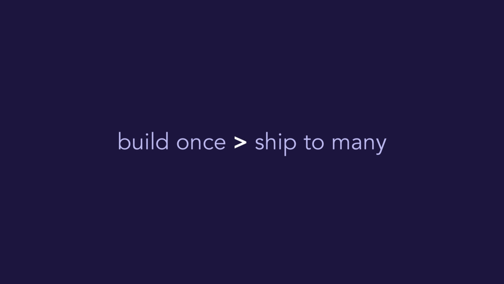 build once > ship to many
