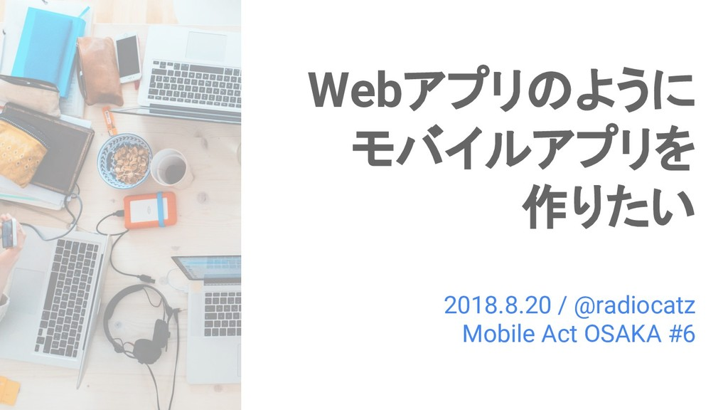 Webアプリのように モバイルアプリを 作りたい 2018.8.20 / @radiocatz...