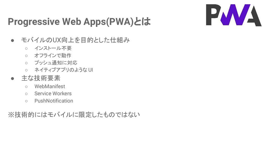 Progressive Web Apps(PWA)とは ● モバイルのUX向上を目的とした仕組...