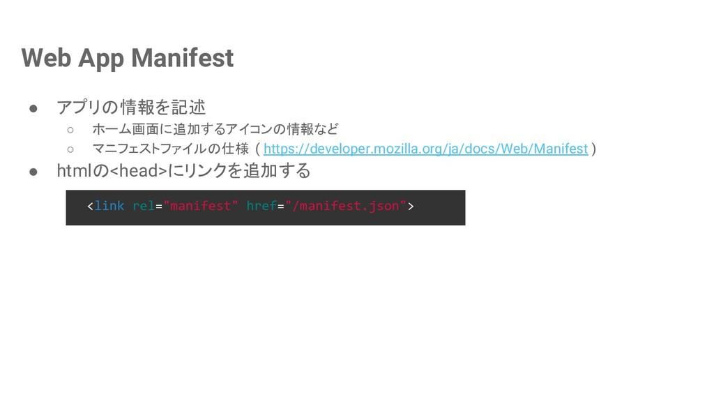 Web App Manifest ● アプリの情報を記述 ○ ホーム画面に追加するアイコンの情...