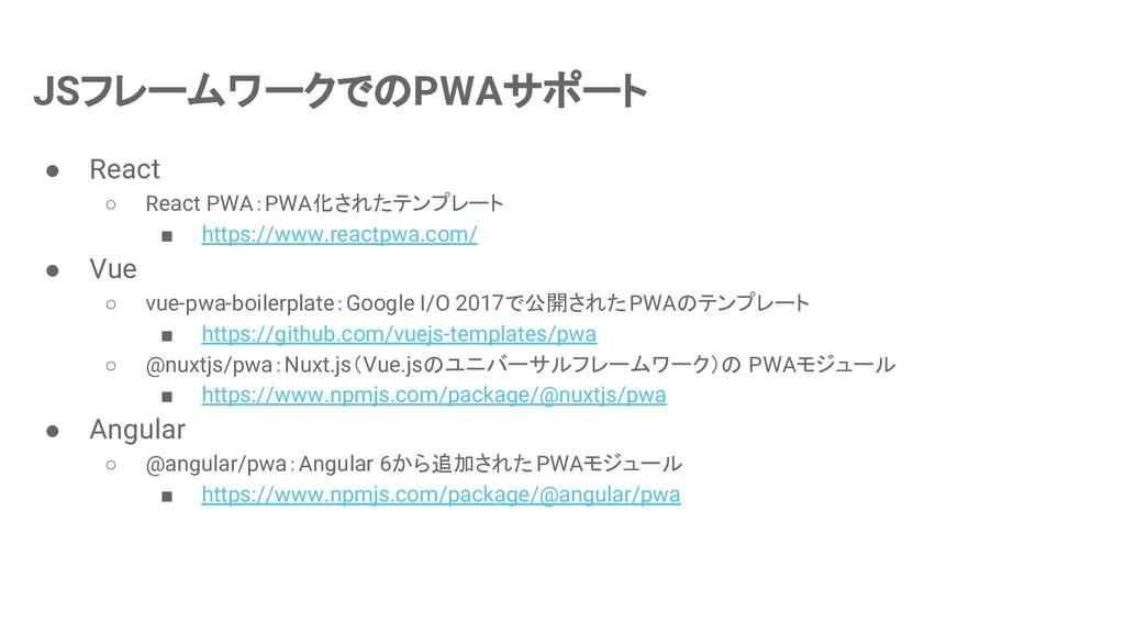 JSフレームワークでのPWAサポート ● React ○ React PWA:PWA化されたテ...