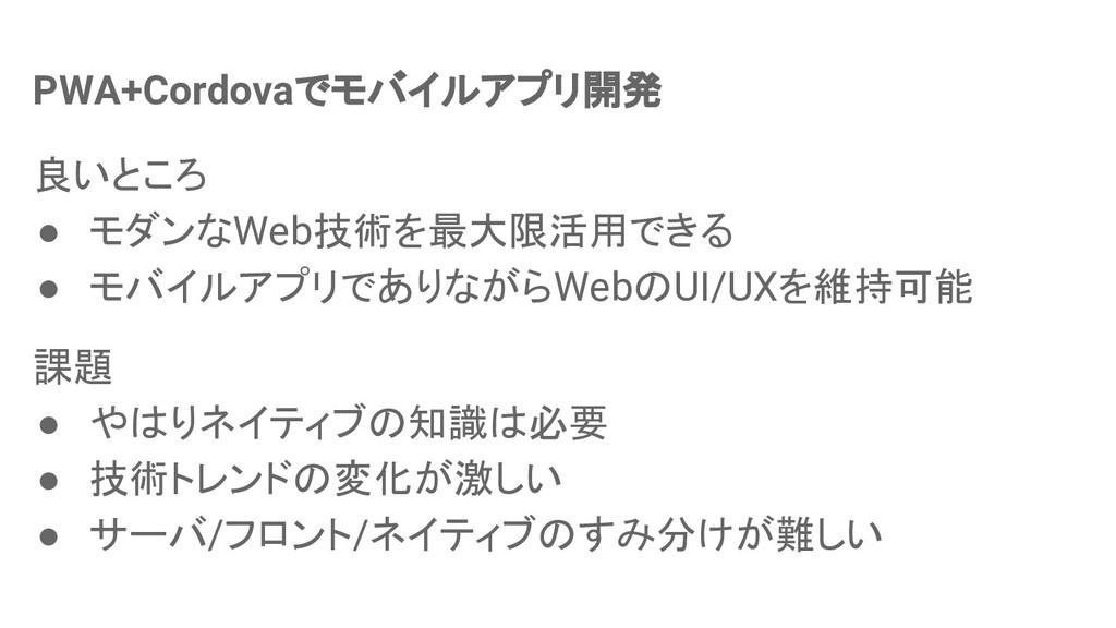 PWA+Cordovaでモバイルアプリ開発 良いところ ● モダンなWeb技術を最大限活用でき...