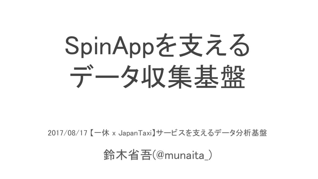 SpinAppを支える データ収集基盤 2017/08/17 【一休 x JapanTaxi】...