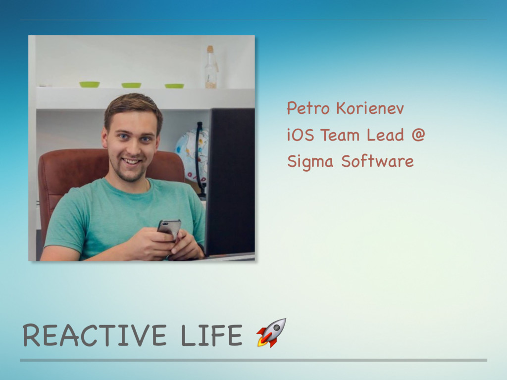 REACTIVE LIFE  Petro Korienev  iOS Team Lead @ ...