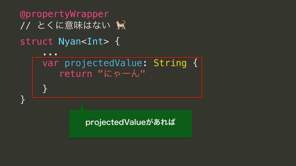 @propertyWrapper // ͱ͘ʹҙຯͳ͍  struct Nyan<Int> ...