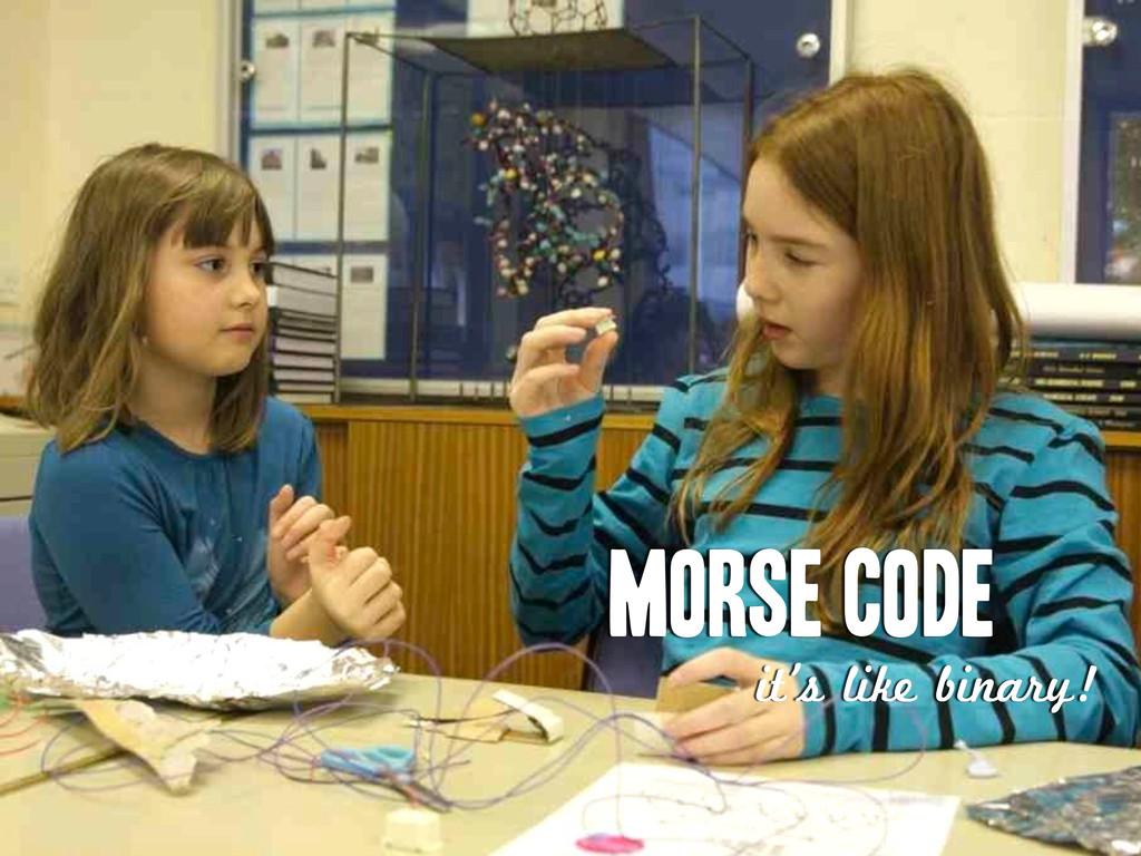 MORSE CODE it's like binary!