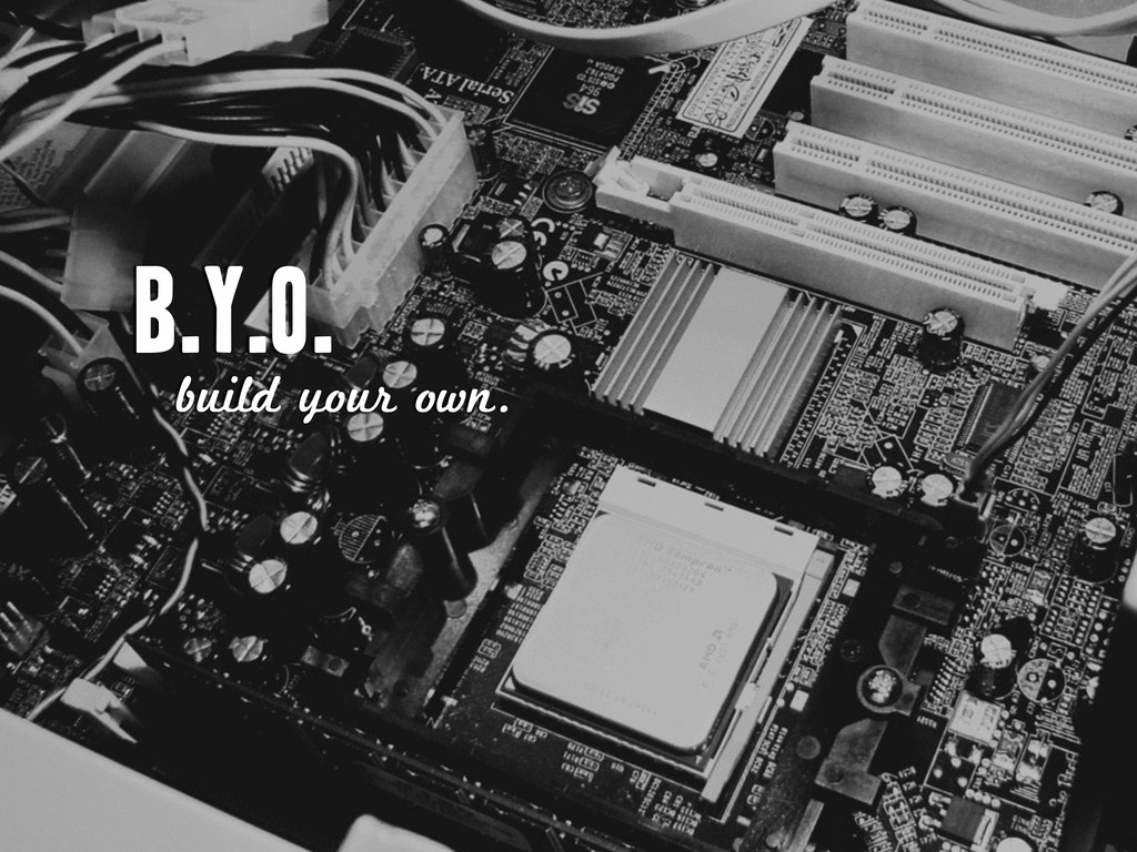 B.Y.O. build your own.