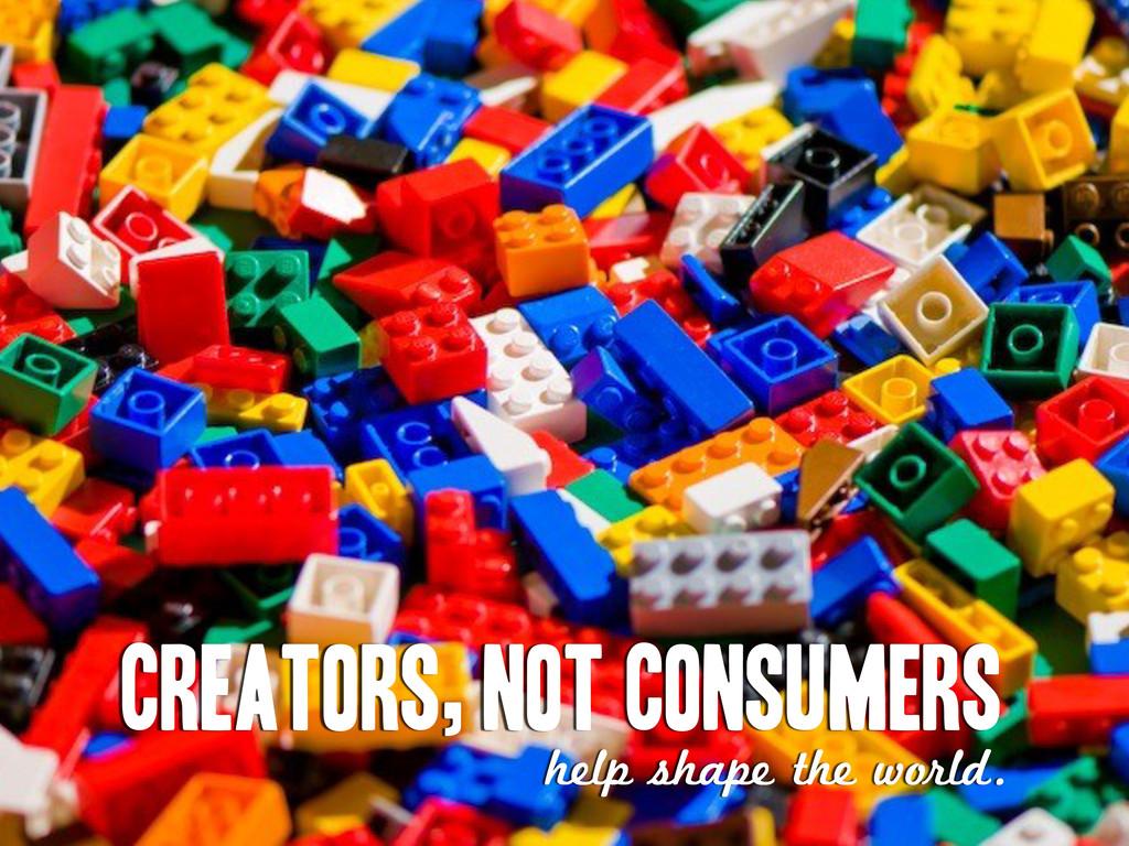 Creators, not consumers help shape the world.