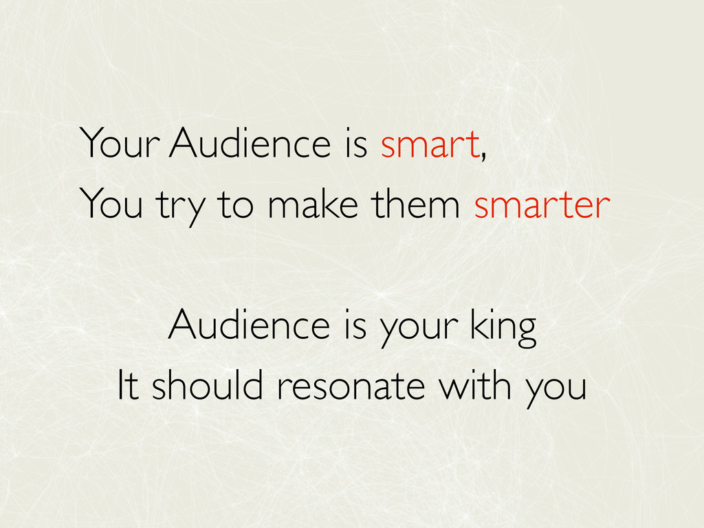 Your Audience is smart, You try to make them sm...
