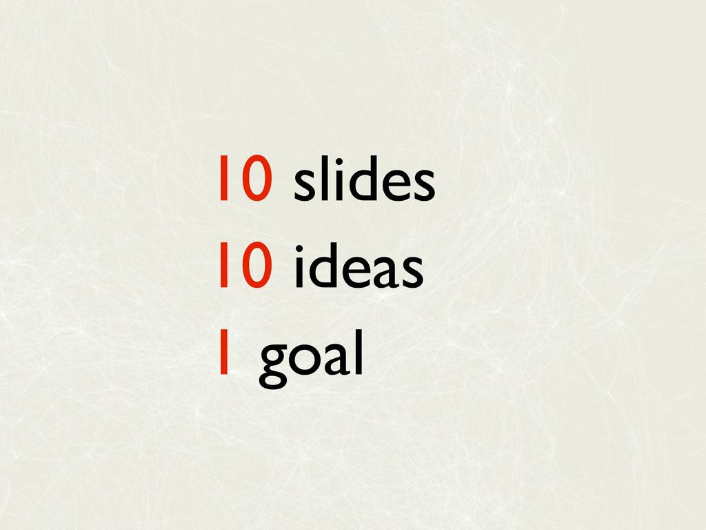 10 slides 10 ideas 1 goal