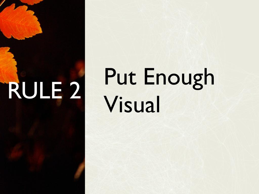 RULE 2 Put Enough Visual
