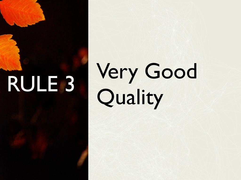 RULE 3 Very Good Quality