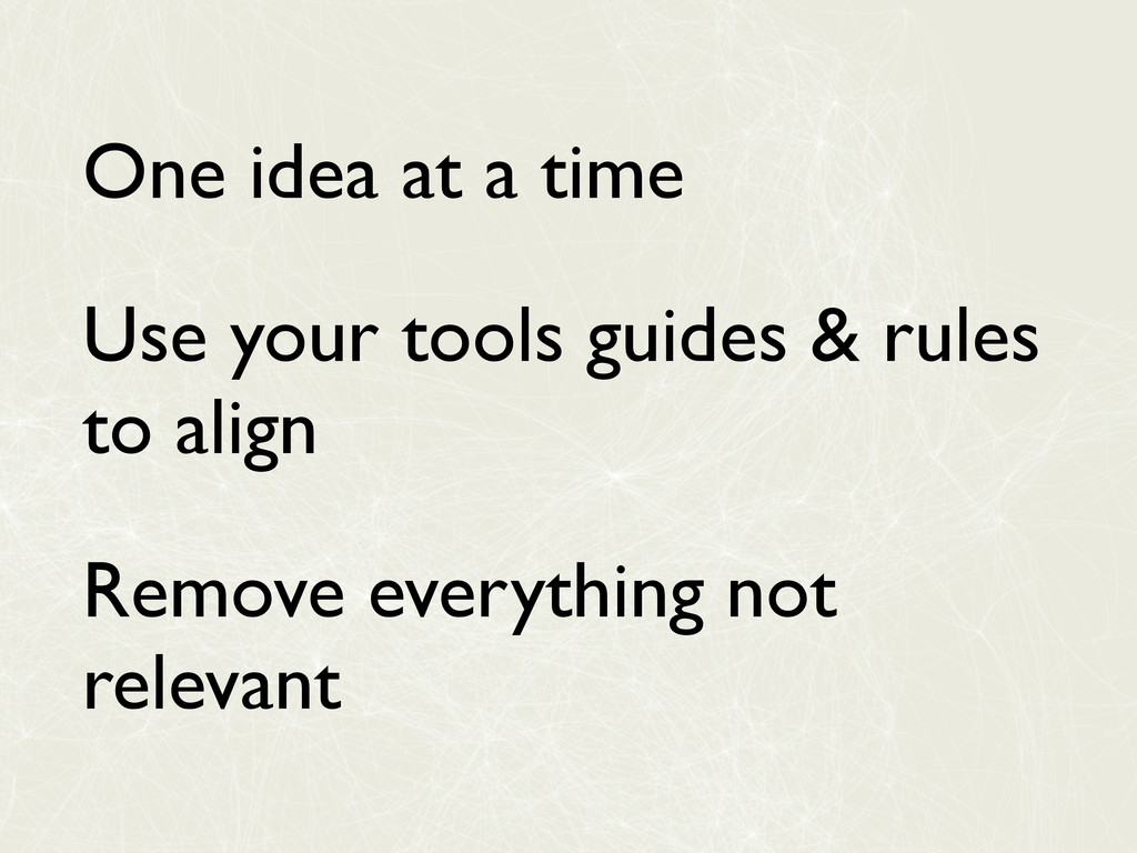 One idea at a time Use your tools guides & rule...