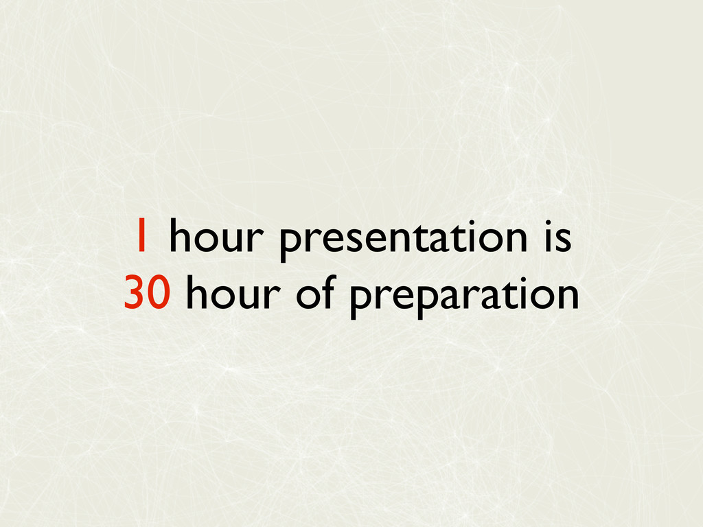 1 hour presentation is 30 hour of preparation