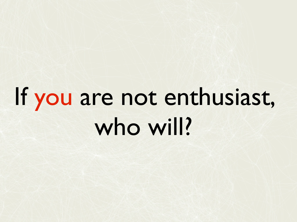 If you are not enthusiast, who will?