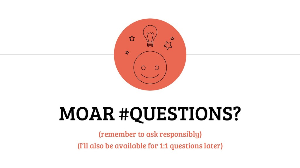 MOAR #QUESTIONS? (remember to ask responsibly) ...