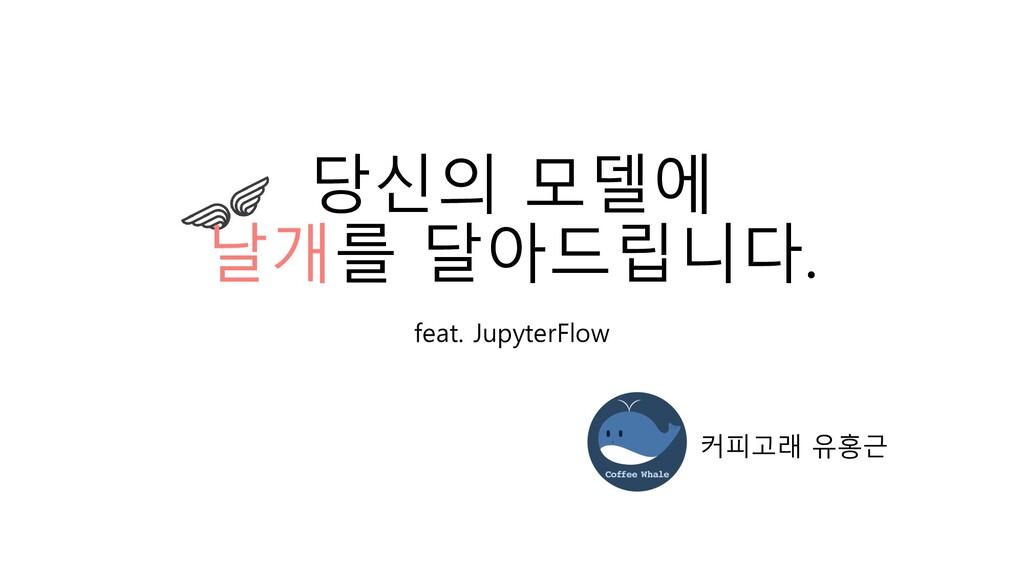 당신의 모델에 날개를 달아드립니다. feat. JupyterFlow 커피고래 유홍근