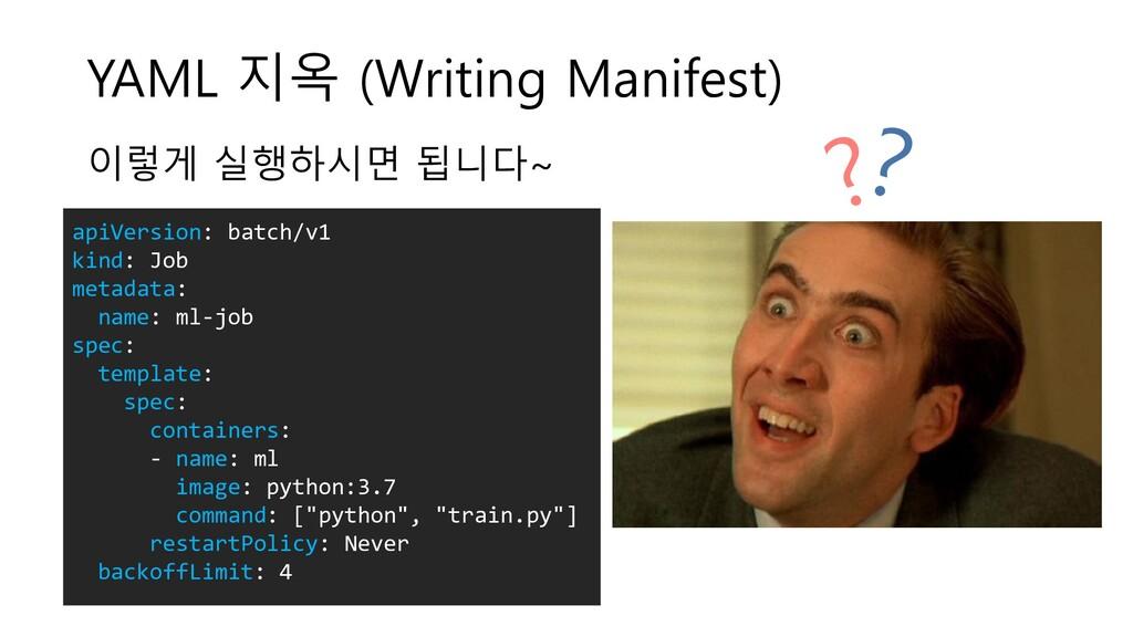 YAML 지옥 (Writing Manifest) apiVersion: batch/v1...