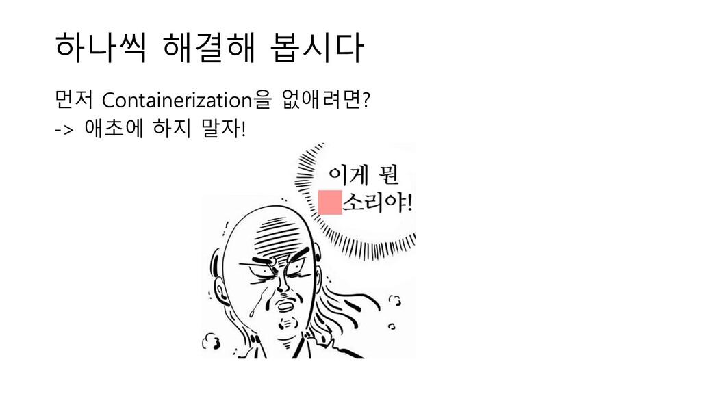 하나씩 해결해 봅시다 먼저 Containerization을 없애려면? -> 애초에 하...