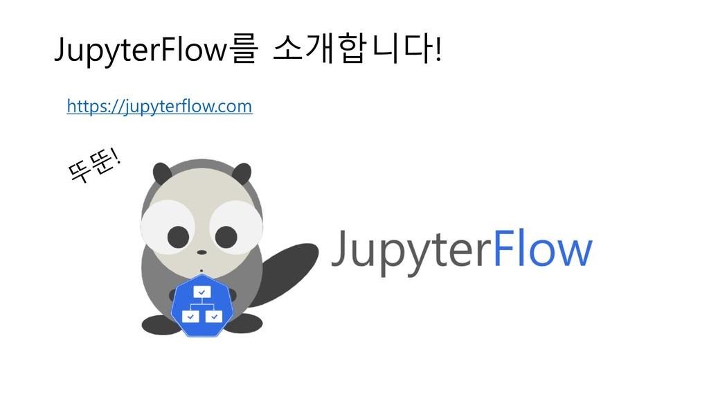 JupyterFlow를 소개합니다! 뚜뚠! https://jupyterflow.com
