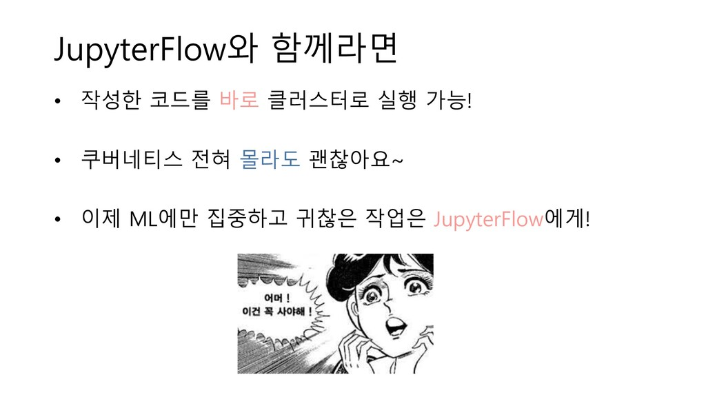 JupyterFlow와 함께라면 • 작성한 코드를 바로 클러스터로 실행 가능! • 쿠...